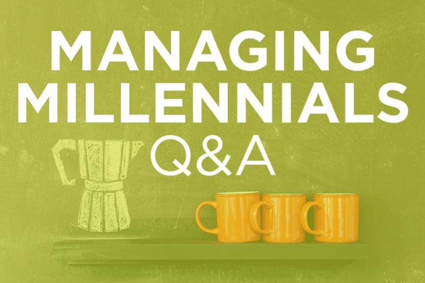 Managing Millennials QA Why Don\u0027t My Millennial Employees Work as