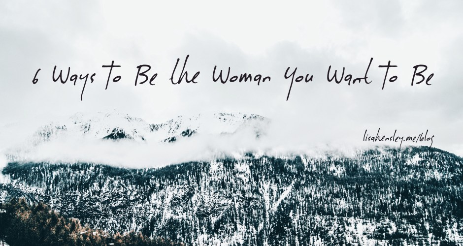 6 Ways To Be the Woman You Want To Be