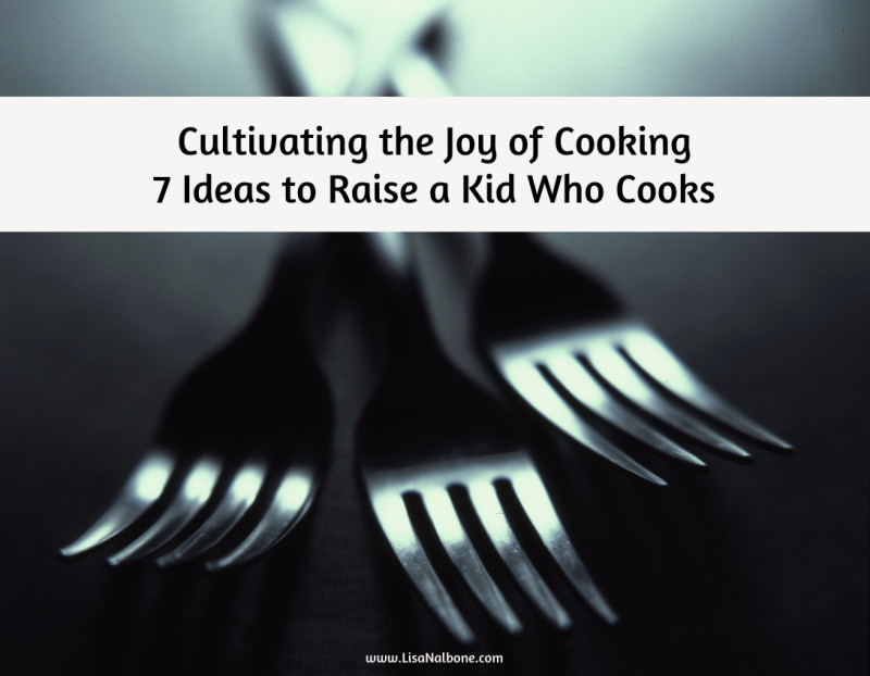 Cultivating the Joy of Cooking, 7 Ideas to Raise a Kid Who Cooks at www.LisaNalbone.com