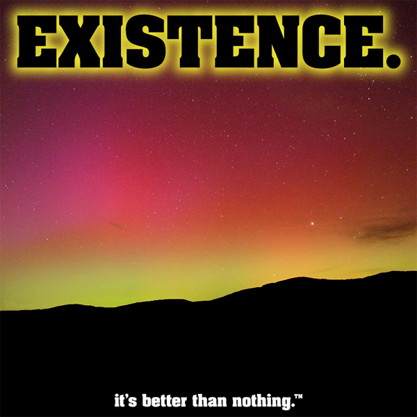 Existence. It's better than nothing.
