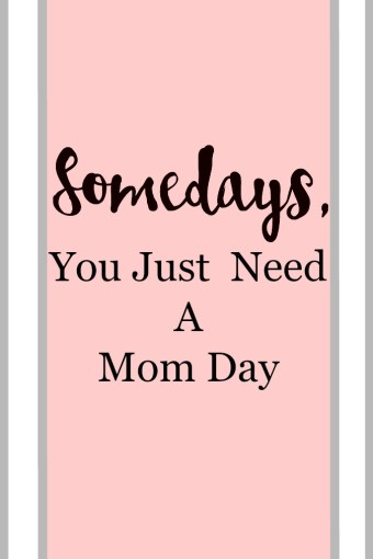 Somedays, You Just Need A Mom Day