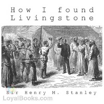 How I Found Livingstone by Sir Henry Morton Stanley - Free at Loyal - dr livingstone i presume book