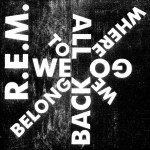 R.E.M. - We All Go Back to Where We Belong - Single