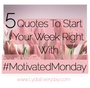 5 Quotes To Start Your Week Right With #MotivatedMonday