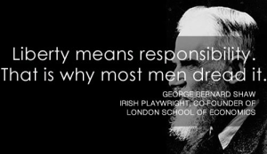 """""""Liberty means responsibility. That is why most men dread it."""" - George Bernard Shaw"""