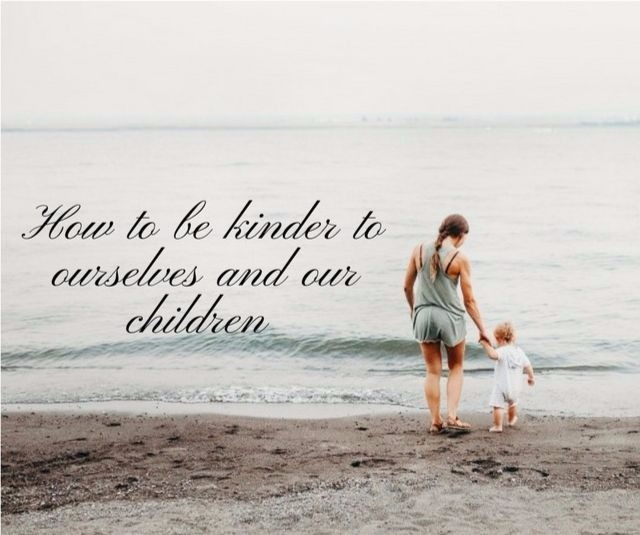 How to be kinder to ourselves and our children