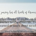 A journey has all kinds of discoveries…  And I have discovered so much about myself in my weight loss journey