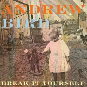 New Music: Andrew Bird's Break It Yourself