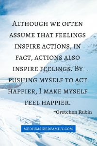 Although we often assume that feelings inspire actions, in fact, actions also inspire feelings. By pushing myself to act happier, I make myself feel happier.