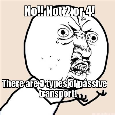 Meme Creator - No!! Not 2 or 4! There are 3 types of passive transport!