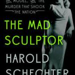 "Harold Schechter Masterfully Tells the Tale of ""The Mad Sculptor"" – The Maniac, The Model, and the Murder the Shook the Nation"