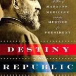 Book 3 of 2013 – Destiny of the Republic – Candice Millard