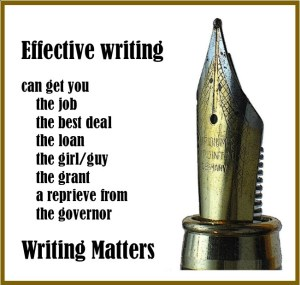 Effective writing can get you the job, the best deal, the loan, the girl/guy, the grant, a reprieve frm the governor. Writing matters.