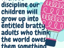 Without discipline our children will grow up into entitled bratty adults who think the world owes them something