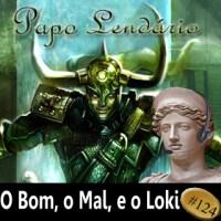 Papo Lendário #124 -- O Bom, o Mal, e o Loki