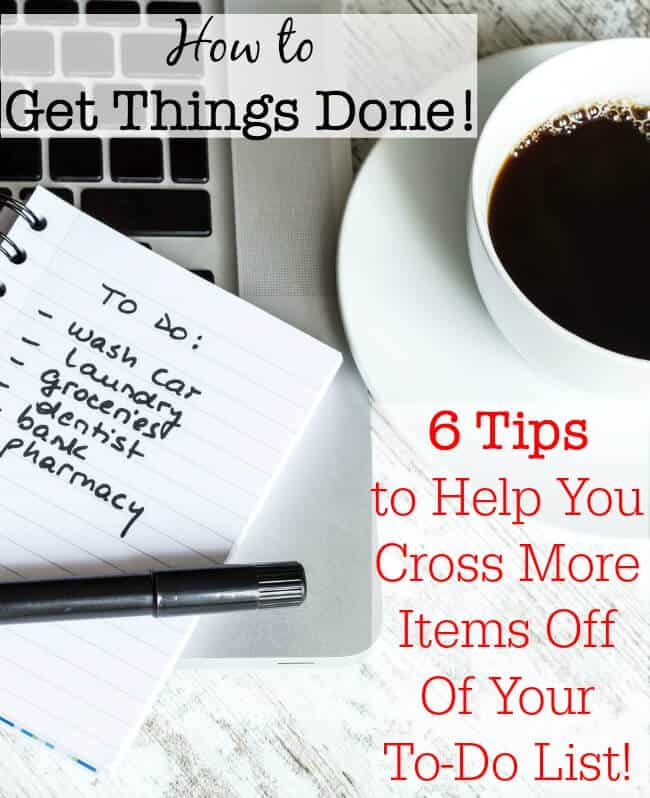 How to Get Things Done 6 Tips to Help You Cross More Items Off Of
