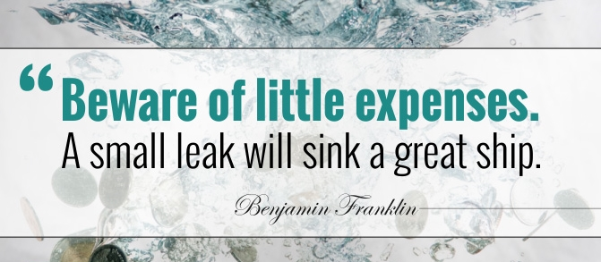 """""""Beware of little expenses, a small leak can sink a great ship."""""""