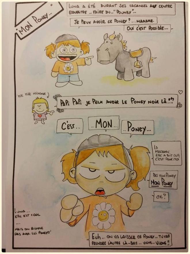 """[Luna a été durant ses vacances au ccentre équestre ... faire du """"Pouney""""...] """"-Je peux avoir ce poney ? ... madame -Oui c'est possible [tite fille mignonne] -Papi Papi je peux avoir le poney noir là ?!? -C'EST ... -MON ... -PONEY ... -La madame elle a dit que c'est pour moi  -Pas ton poney  ... MON PONEY -Ok ?  Euh ... on va laisser ce poney ... tu vas prendre l'autre là-bas ... viens ... VIENS !!"""" [Luna ... elle est cool ... Mais on rigole pas avec les poneys !]"""