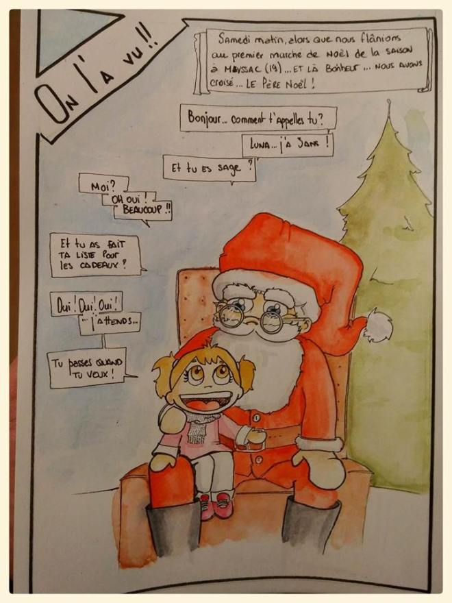 """[Samedi matin, alors que nous flânions au premier marché de noël de la saison à Meyssac (19) Là bonheur ... Nous avons croisé ... LE PÈRE NOËL !] """"-Bonjour... Comment t'appelles-tu ? -Luna ... j'a 3 ans ! -Et tu es sage ? -Moi ? -OH OUI !  -BEAUCOUP ! -Et tu as fais ta liste pour les cadeaux ? -Oui ! Oui ! OUI ! ... J'attend.. -Tu passes quand tu veux ! """""""