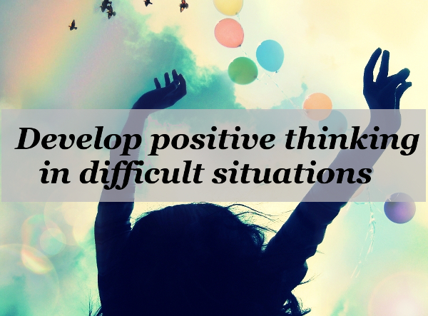 7 Great ways to develop positive thinking in difficult situations - How Do You Handle Difficult Situations