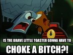 Is The Brave Little Toaster Gonna Have To Choke A Bitch?