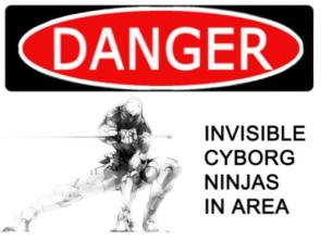 Danger – Invisible Cyborg Ninjas In Area