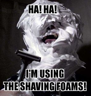 HA! HA! I'm using the shaving foams!