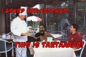 I asked for ketchup…this is tataaaaar!