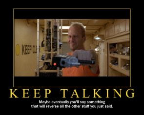 Keep Talking – maybe eventually you'll say something that will reverse all the other stuff you just said