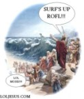 Surf's Up ROFL!!! Lol Moses!!!