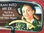 Ran into my ex … put it in reverse & hit him again