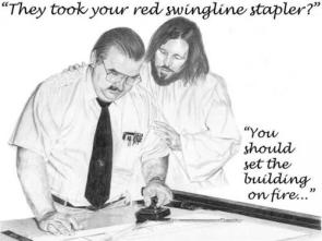 Jesus Whispers: They took your red swingline stapler?  You should set the building on fire…