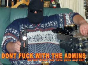 Don't fuck with the admins.  we're drunk and have guns and shit