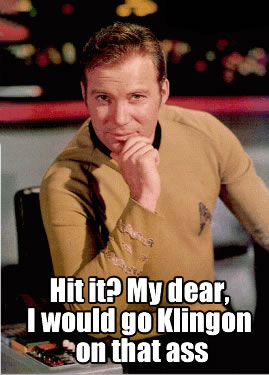 Hit it?  My dear, I would go Klingon on that ass