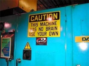 Caution – This machine has no brain, use your own