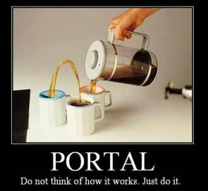 Portal – Do not think of how it works.  Just do it.