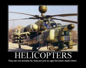 helicopters – they can not actually fly, they just so ugly the earth repels them