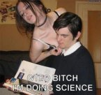 GTFO Bitch, I'm doing science