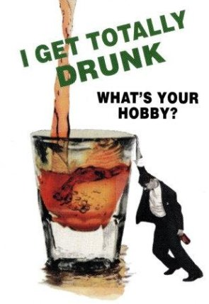 i get totally drunk – what's your hobby