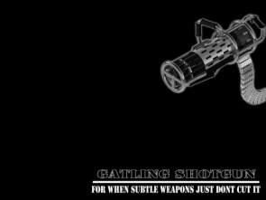 gatling shotgun – for when subtle weapons just don't cut it