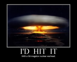 I\'d hit it with a 58 megaton nuclear warhead
