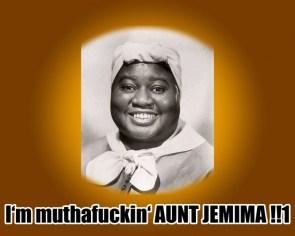 I'm muthafuckin' aunt jemima!!1