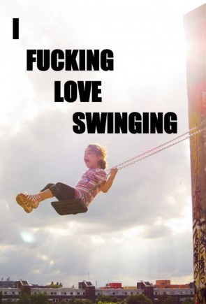 I fucking love swinging