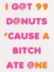 I got 99 donuts cause a bitch ate one