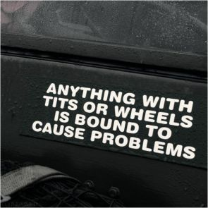 anything with tits or wheels is bound to cause problems