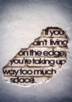 if you ain't living on the edge then you're taking up way too much space