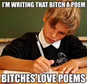 I'm writing that bitch a poem