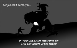 ninjas can't catch you… IF YOU UNLEASH THE FURY OF THE EMPEROR UPON THEM