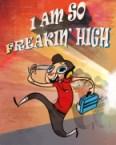 I am so freakin high