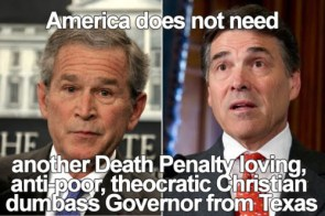 america does not need another death penalty loving, anit-poor, tehocratic christian dumbass Governor from texas